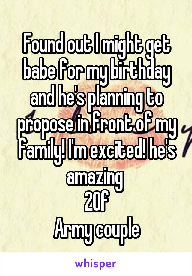 Found out I might get babe for my birthday and he's planning to propose in front of my family! I'm excited! he's amazing  20f Army couple