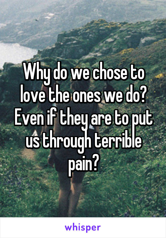 Why do we chose to love the ones we do? Even if they are to put us through terrible pain?
