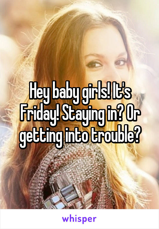 Hey baby girls! It's Friday! Staying in? Or getting into trouble?