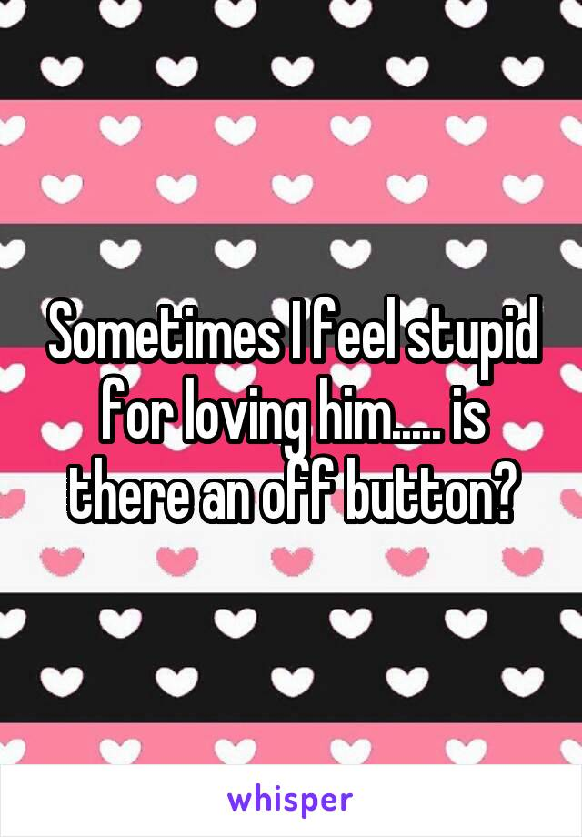 Sometimes I feel stupid for loving him..... is there an off button?
