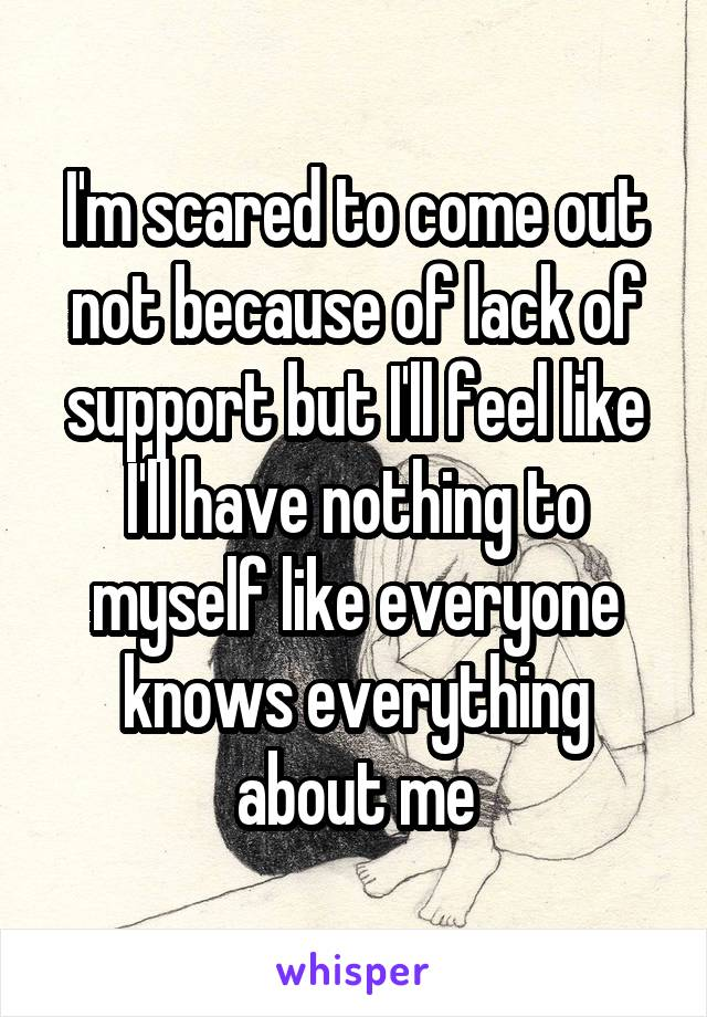 I'm scared to come out not because of lack of support but I'll feel like I'll have nothing to myself like everyone knows everything about me