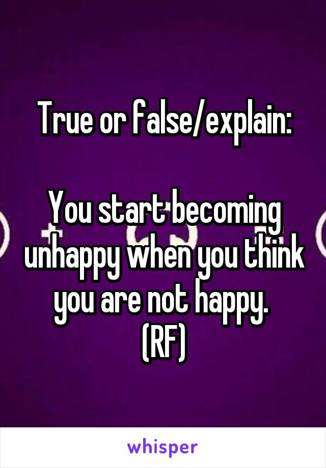 True or false/explain:  You start becoming unhappy when you think you are not happy.  (RF)