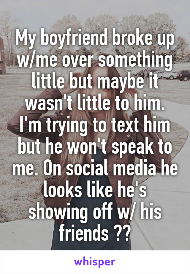 My boyfriend broke up w/me over something little but maybe it wasn't little to him. I'm trying to text him but he won't speak to me. On social media he looks like he's showing off w/ his friends 🤔🤔
