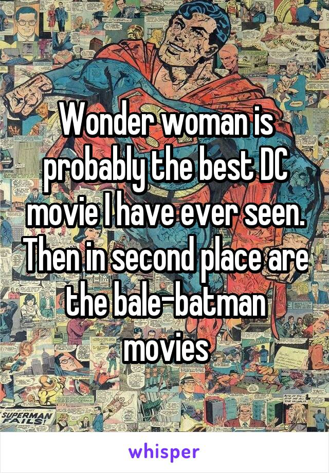 Wonder woman is probably the best DC movie I have ever seen. Then in second place are the bale-batman movies