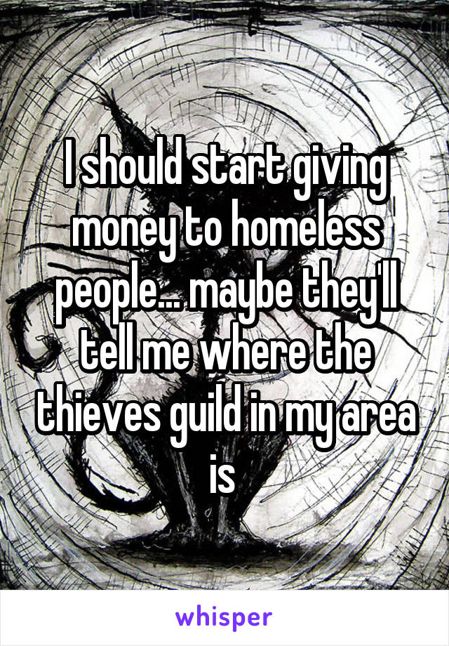 I should start giving money to homeless people... maybe they'll tell me where the thieves guild in my area is