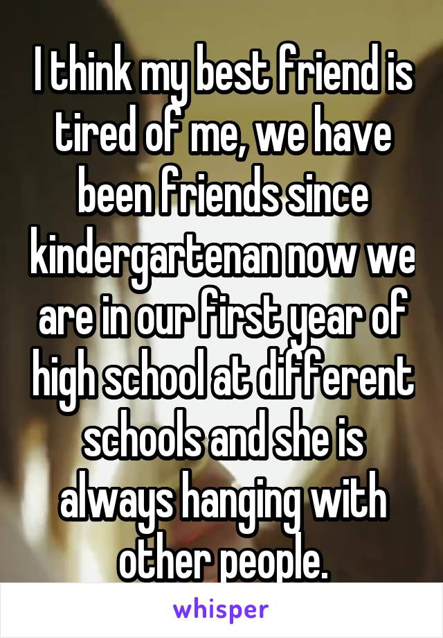 I think my best friend is tired of me, we have been friends since kindergartenan now we are in our first year of high school at different schools and she is always hanging with other people.
