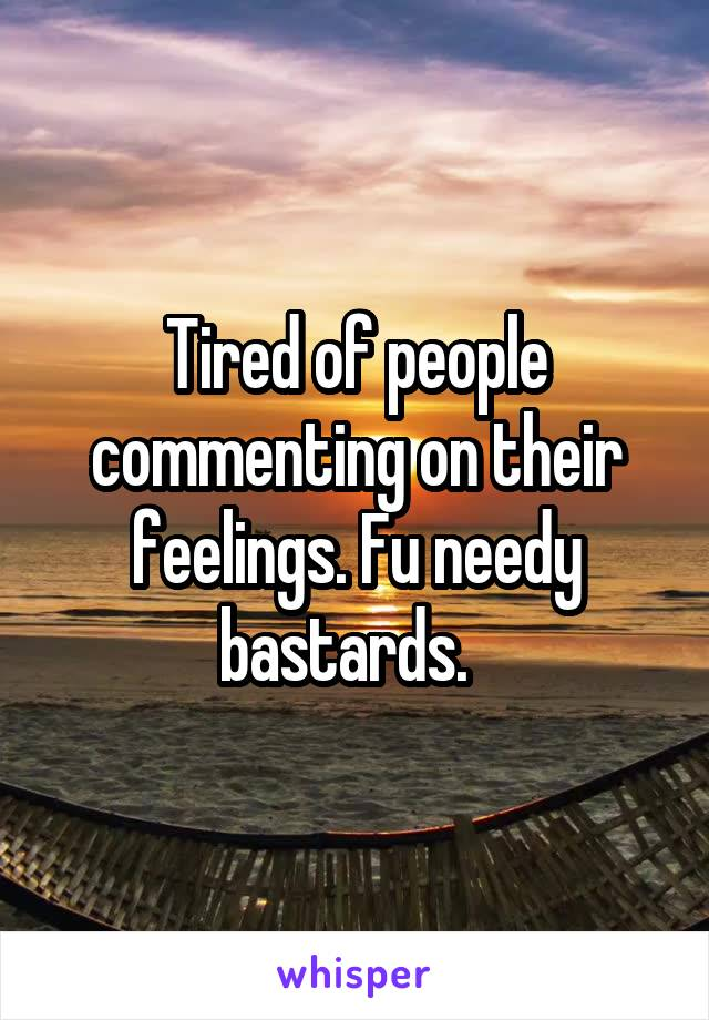 Tired of people commenting on their feelings. Fu needy bastards.