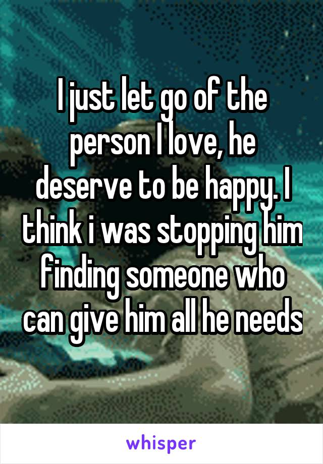 I just let go of the person I love, he deserve to be happy. I think i was stopping him finding someone who can give him all he needs