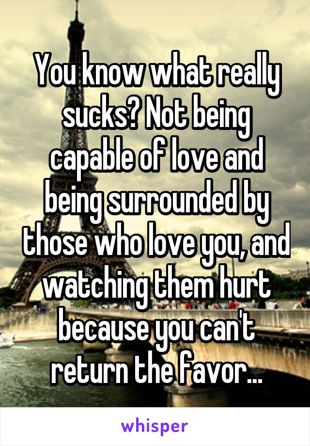 You know what really sucks? Not being capable of love and being surrounded by those who love you, and watching them hurt because you can't return the favor...