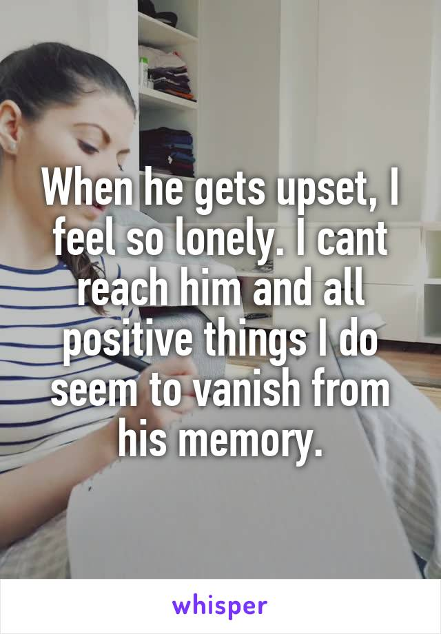 When he gets upset, I feel so lonely. I cant reach him and all positive things I do seem to vanish from his memory.