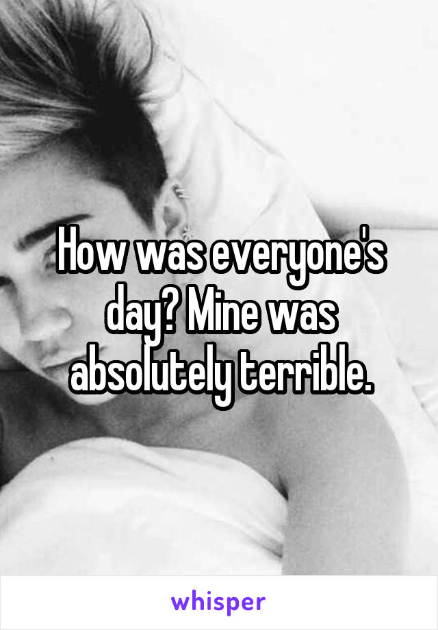 How was everyone's day? Mine was absolutely terrible.