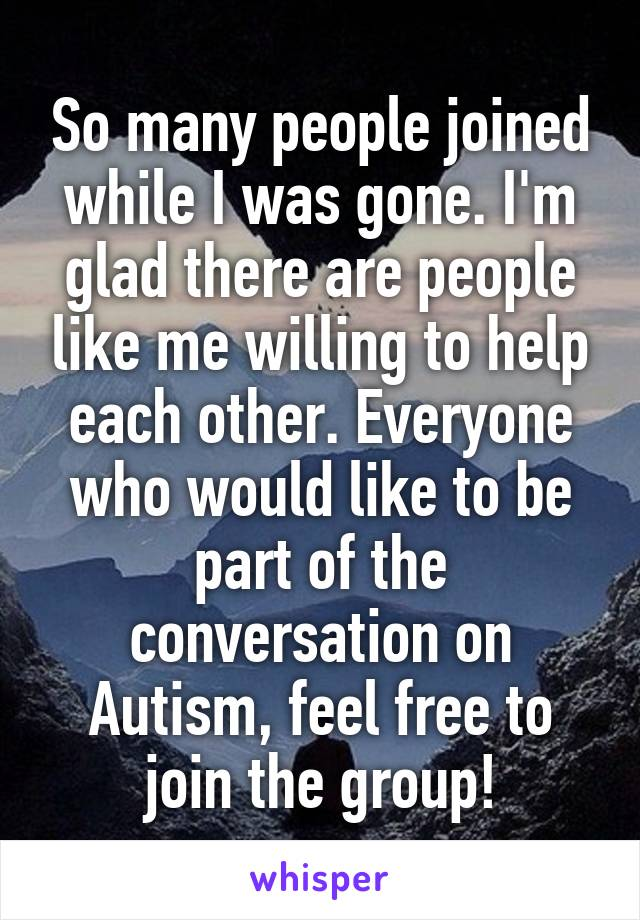 So many people joined while I was gone. I'm glad there are people like me willing to help each other. Everyone who would like to be part of the conversation on Autism, feel free to join the group!