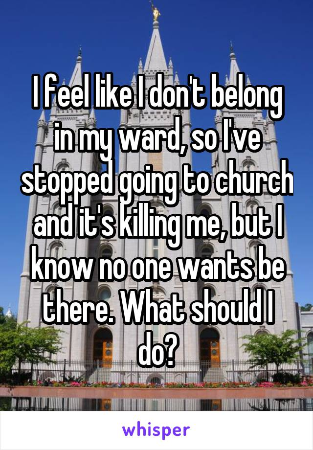 I feel like I don't belong in my ward, so I've stopped going to church and it's killing me, but I know no one wants be there. What should I do?