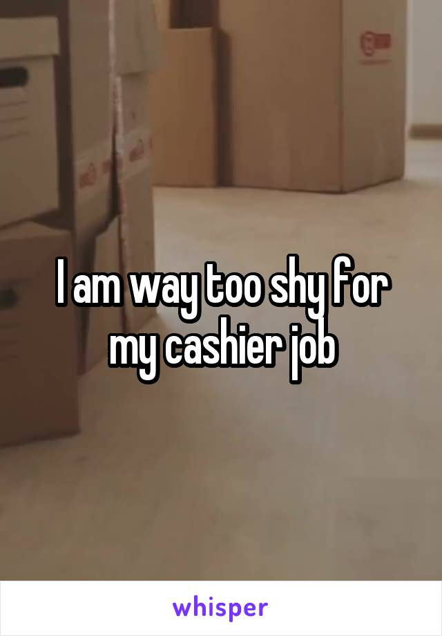 I am way too shy for my cashier job