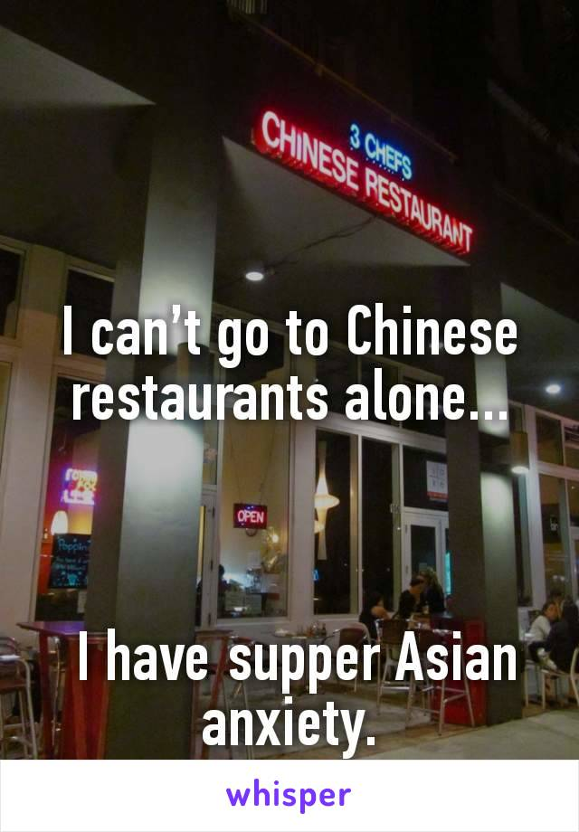 I can't go to Chinese restaurants alone...     I havesupper Asian anxiety.