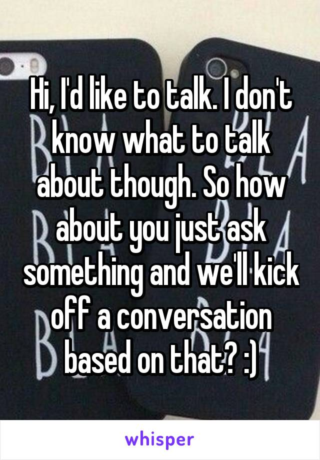 Hi, I'd like to talk. I don't know what to talk about though. So how about you just ask something and we'll kick off a conversation based on that? :)