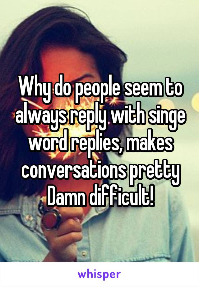 Why do people seem to always reply with singe word replies, makes conversations pretty Damn difficult!