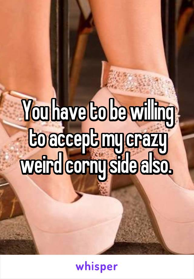 You have to be willing to accept my crazy weird corny side also.