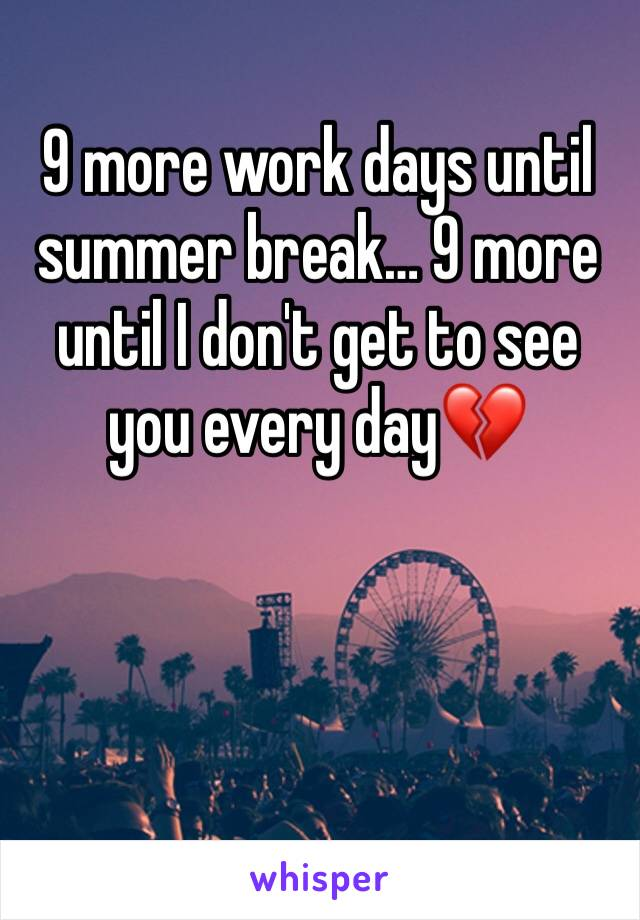 9 more work days until summer break… 9 more until I don't get to see you every day💔