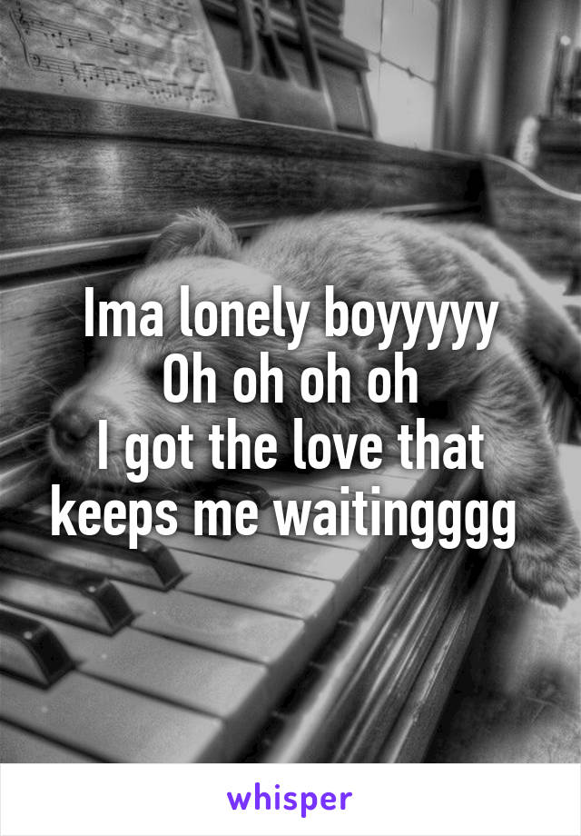 Ima lonely boyyyyy Oh oh oh oh I got the love that keeps me waitingggg