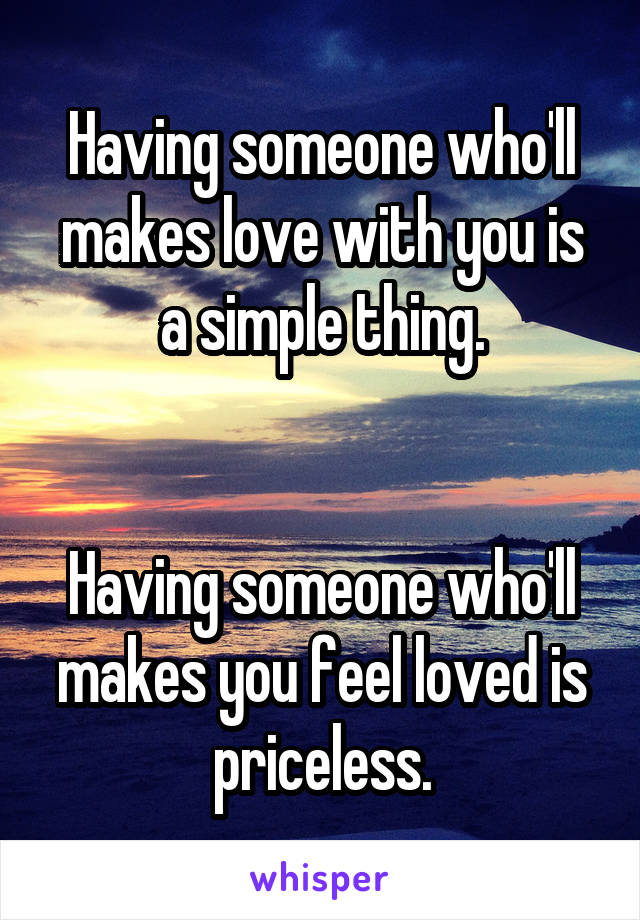 Having someone who'll makes love with you is a simple thing.   Having someone who'll makes you feel loved is priceless.