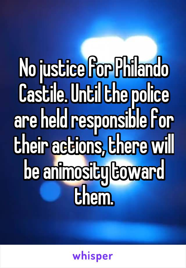 No justice for Philando Castile. Until the police are held responsible for their actions, there will be animosity toward them.