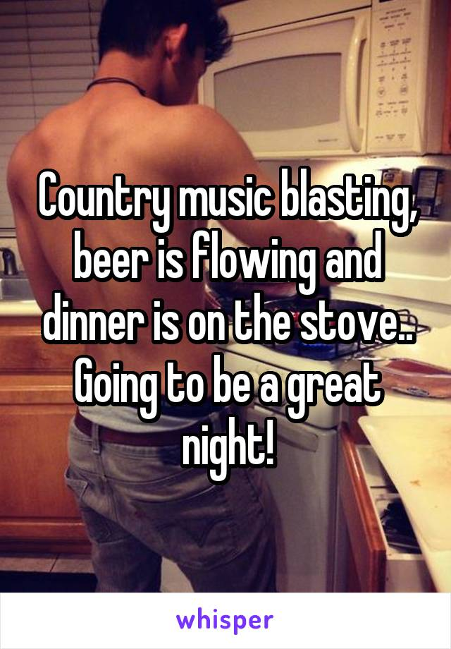 Country music blasting, beer is flowing and dinner is on the stove.. Going to be a great night!