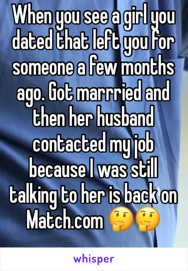 When you see a girl you dated that left you for someone a few months ago. Got marrried and then her husband contacted my job because I was still talking to her is back on Match.com 🤔🤔
