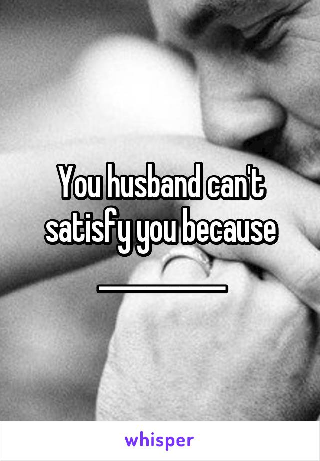 You husband can't satisfy you because ___________