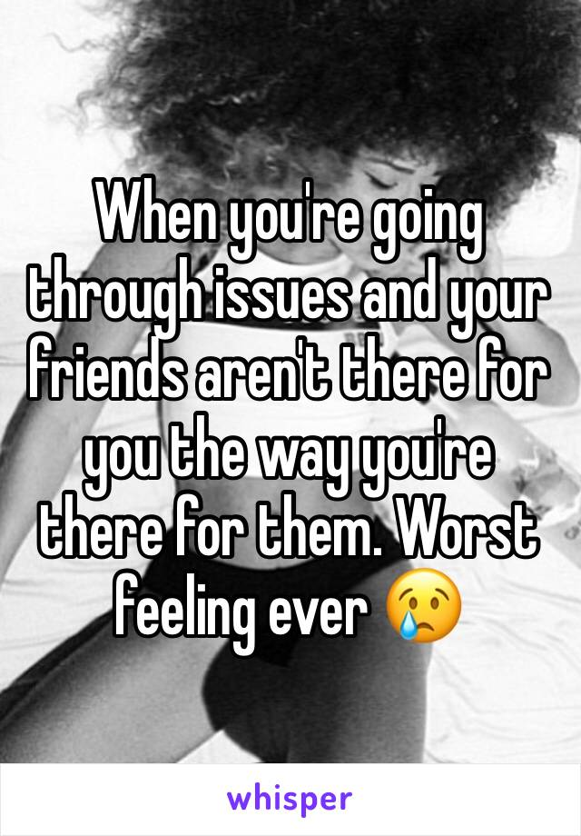 When you're going through issues and your friends aren't there for you the way you're there for them. Worst feeling ever 😢