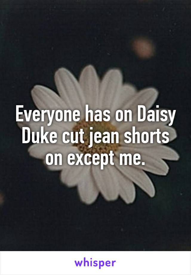 Everyone has on Daisy Duke cut jean shorts on except me.