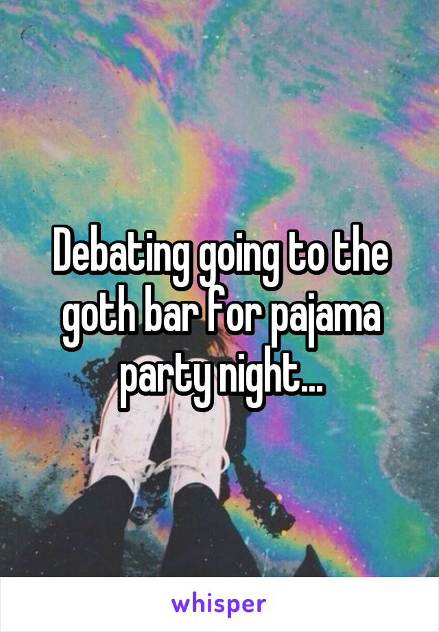 Debating going to the goth bar for pajama party night...