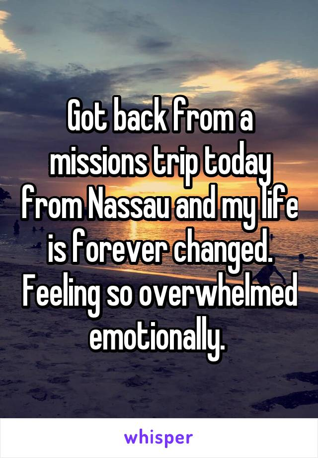 Got back from a missions trip today from Nassau and my life is forever changed. Feeling so overwhelmed emotionally.