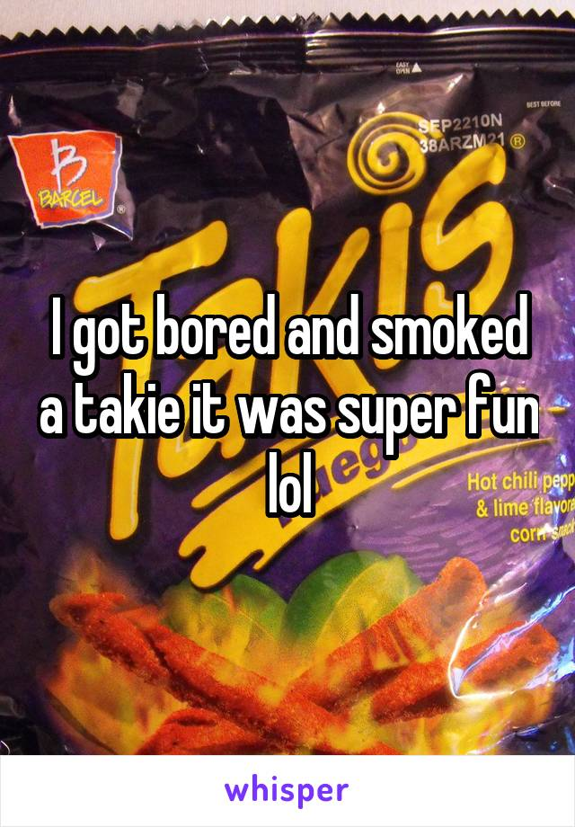 I got bored and smoked a takie it was super fun lol