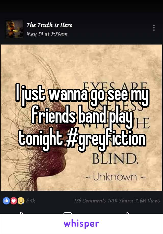 I just wanna go see my friends band play tonight #greyfiction