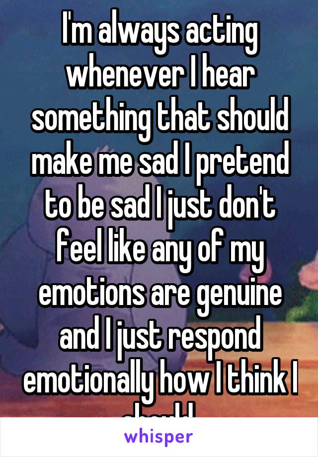 I'm always acting whenever I hear something that should make me sad I pretend to be sad I just don't feel like any of my emotions are genuine and I just respond emotionally how I think I should.