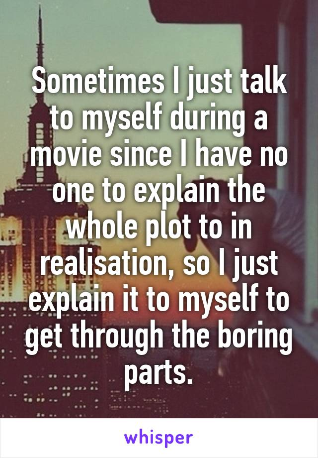 Sometimes I just talk to myself during a movie since I have no one to explain the whole plot to in realisation, so I just explain it to myself to get through the boring parts.