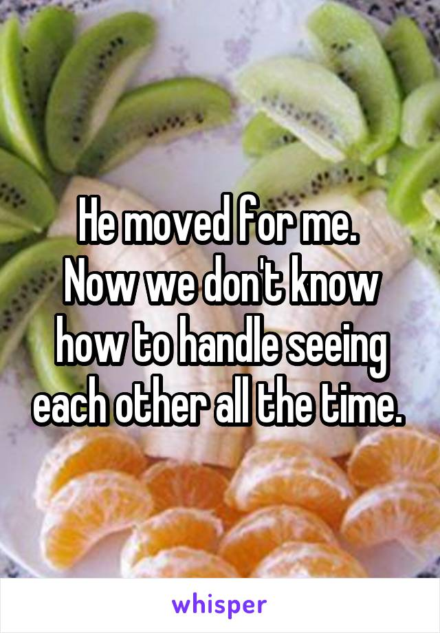 He moved for me.  Now we don't know how to handle seeing each other all the time.