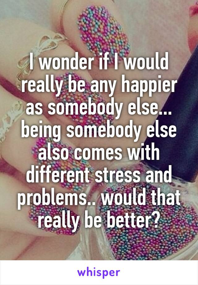 I wonder if I would really be any happier as somebody else... being somebody else also comes with different stress and problems.. would that really be better?