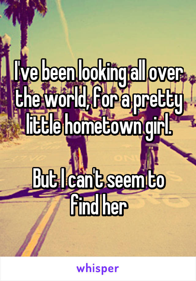 I've been looking all over the world, for a pretty little hometown girl.  But I can't seem to find her