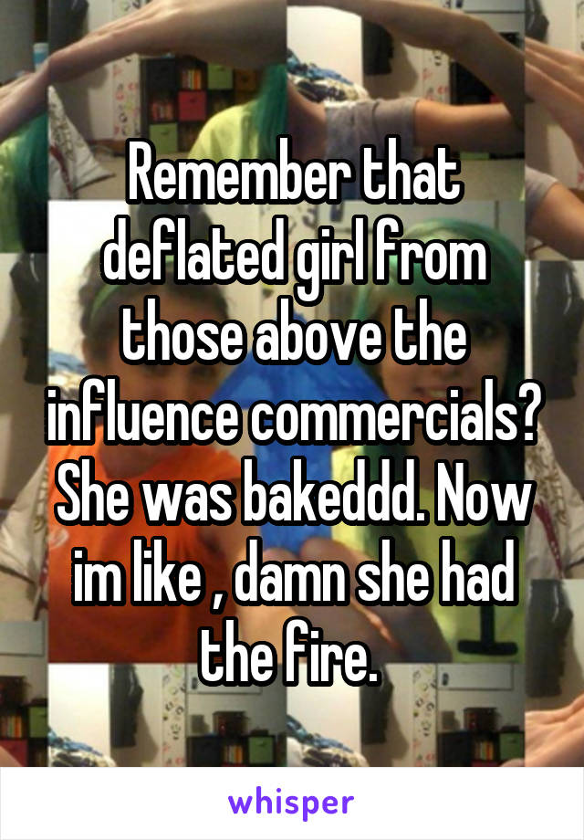 Remember that deflated girl from those above the influence commercials? She was bakeddd. Now im like , damn she had the fire.