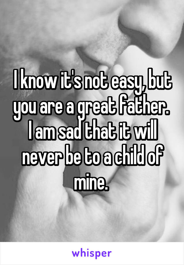 I know it's not easy, but you are a great father.  I am sad that it will never be to a child of mine.