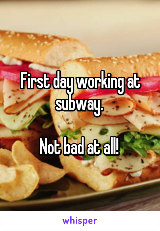 First day working at subway.   Not bad at all!