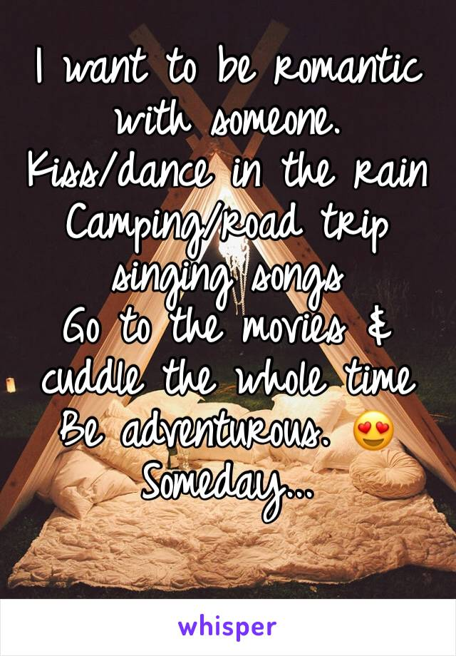 I want to be romantic  with someone.  Kiss/dance in the rain Camping/road trip singing songs  Go to the movies & cuddle the whole time  Be adventurous. 😍 Someday...