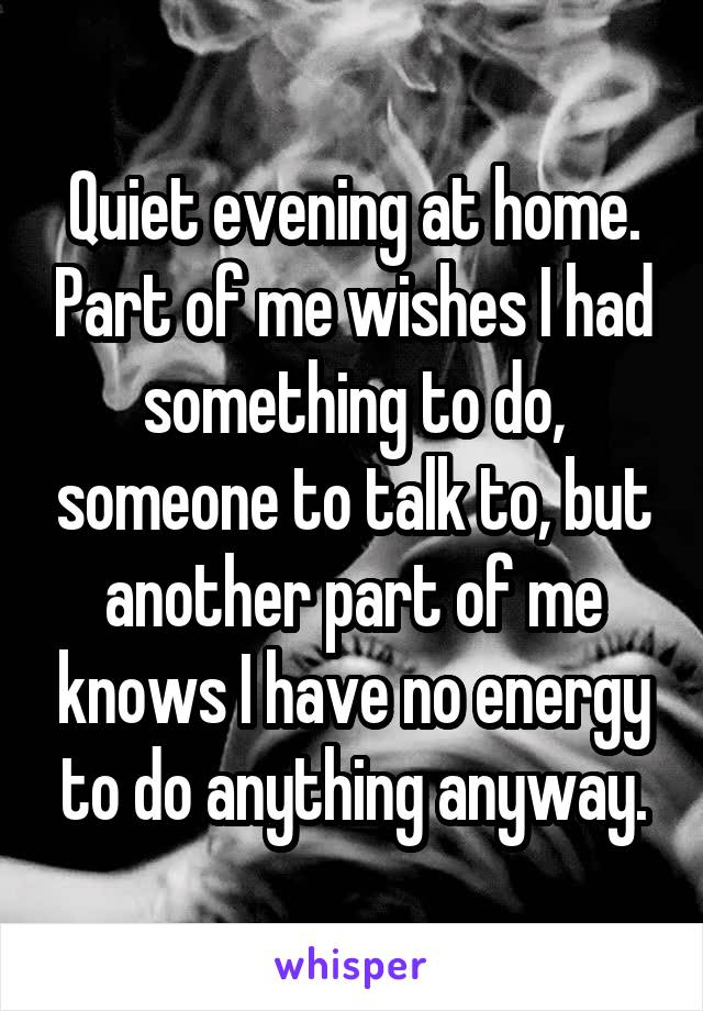 Quiet evening at home. Part of me wishes I had something to do, someone to talk to, but another part of me knows I have no energy to do anything anyway.