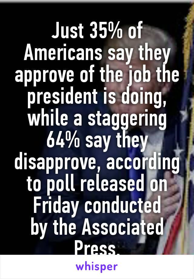 Just 35% of Americans say they approve of the job the president is doing, while a staggering 64% say they disapprove, according to poll released on Friday conducted bythe Associated Press.