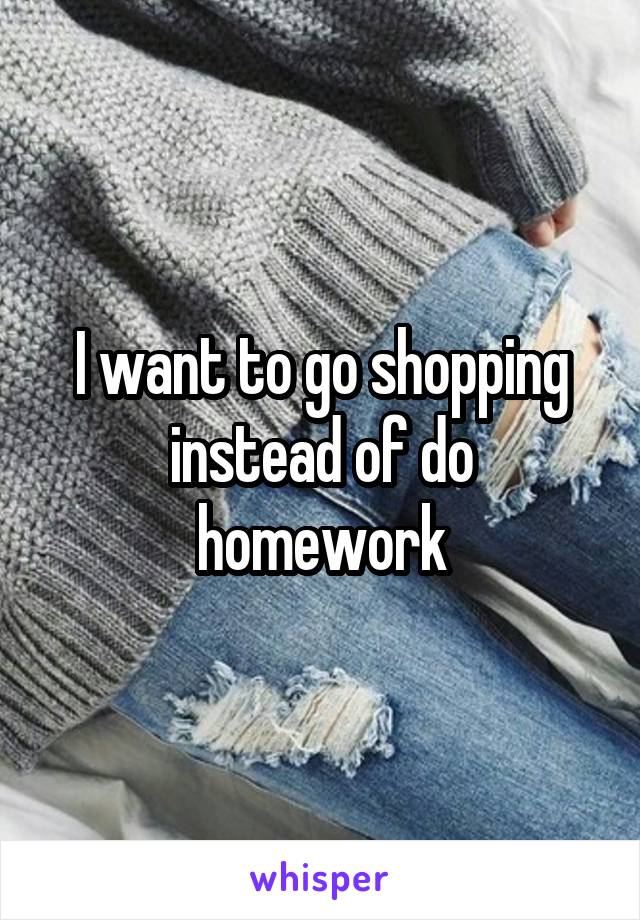 I want to go shopping instead of do homework