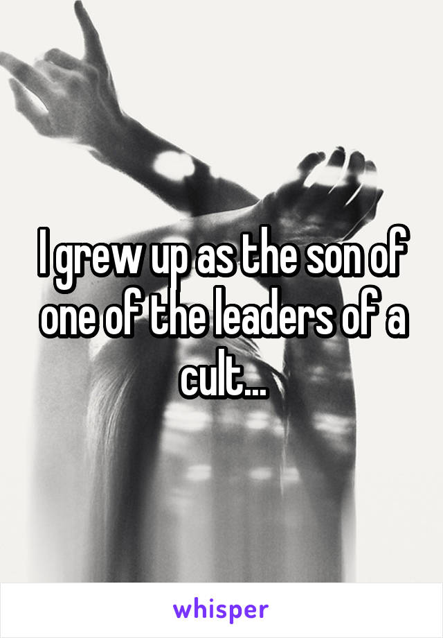 I grew up as the son of one of the leaders of a cult...