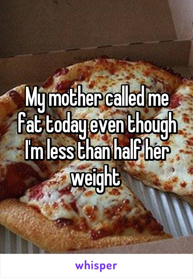 My mother called me fat today even though I'm less than half her weight
