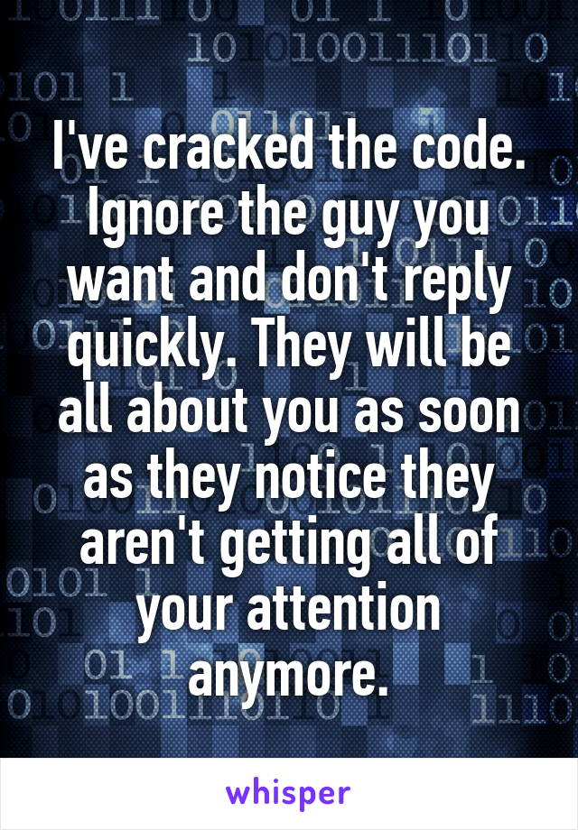 I've cracked the code. Ignore the guy you want and don't reply quickly. They will be all about you as soon as they notice they aren't getting all of your attention anymore.